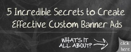 5 Incredible Secrets to Create Effective Custom Banner Ads